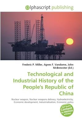 Technological and Industrial History of the People's Republic of China (Paperback): Frederic P. Miller, Vandome Agnes F.,...