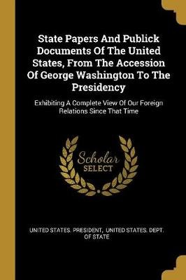State Papers And Publick Documents Of The United States, From The Accession Of George Washington To The Presidency - Exhibiting...