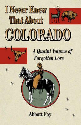 I Never Knew That about Colorado: A Quaint Volume of Forgotten Lore (Paperback, 1st ed): Abbott Fay