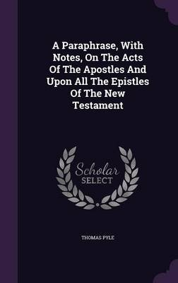 A Paraphrase, with Notes, on the Acts of the Apostles and Upon All the Epistles of the New Testament (Hardcover): Thomas Pyle