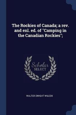 The Rockies of Canada; A Rev. and Enl. Ed. of Camping in the Canadian Rockies; (Paperback): Walter Dwight Wilcox