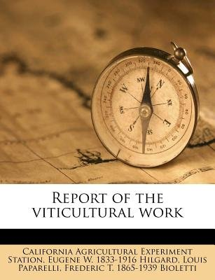 Report of the Viticultural Work (Paperback): California Agricultural Experim Station, Eugene W. 1833 Hilgard, Louis Paparelli