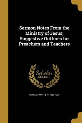 Sermon Notes from the Ministry of Jesus; Suggestive Outlines for Preachers and Teachers (Paperback): Mattie M 1859-1929 Boteler