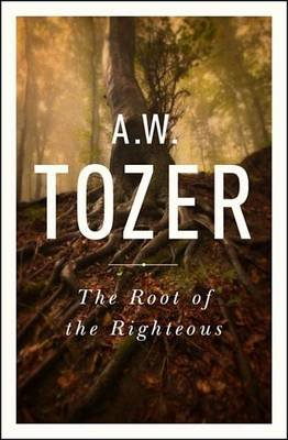 The Root of the Righteous (Electronic book text): A.W. Tozer