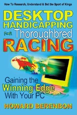 Desktop Handicapping for Thoroughbred Racing - Gaining the Winning Edge With Your PC (Paperback): Howard Berenbon