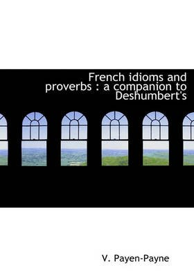 French Idioms and Proverbs - A Companion to Deshumbert's (Hardcover): V. Payen-Payne