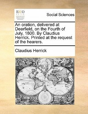 An Oration, Delivered at Deerfield, on the Fourth of July, 1800. by Claudius Herrick. Printed at the Request of the Hearers....