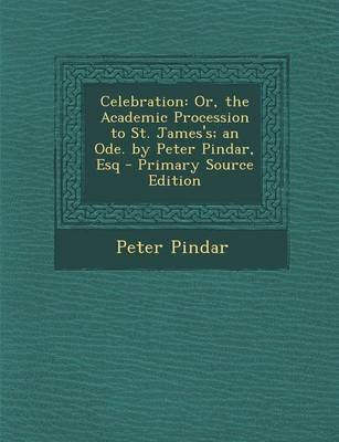Celebration - Or, the Academic Procession to St. James's; An Ode. by Peter Pindar, Esq - Primary Source Edition...