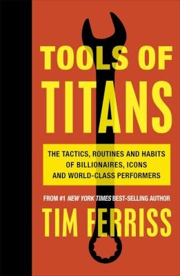 Tools of Titans - The Tactics, Routines, and Habits of Billionaires, Icons, and World-Class Performers (Paperback): Timothy...