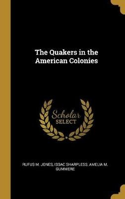 The Quakers in the American Colonies (Hardcover): Rufus M. Jones, Issac Sharpless, Amelia M Gummere