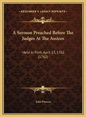 A Sermon Preached Before the Judges at the Assizes - Held in Flint, April 13, 1762 (1762) (Hardcover): John Prescot