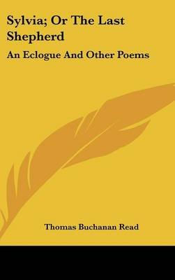 Sylvia; Or the Last Shepherd - An Eclogue and Other Poems (Hardcover): Thomas Buchanan Read