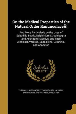 On the Medical Properties of the Natural Order Ranunculacea - And More Particularly on the Uses of Sabadilla Seeds, Delphinium...