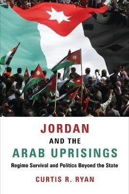 Jordan and the Arab Uprisings - Regime Survival and Politics Beyond the State (Paperback): Curtis R. Ryan