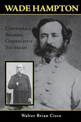 Wade Hampton - Confederate Warrior, Conservative Statesman (Paperback, annotated edition): Walter Brian Cisco