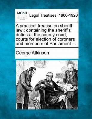 A Practical Treatise on Sheriff-Law - Containing the Sheriff's Duties at the County Court, Courts for Election of Coroners...