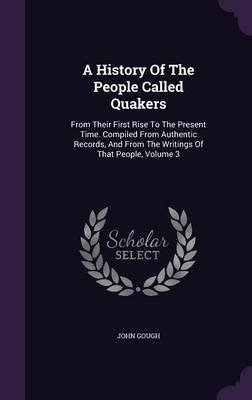 A History of the People Called Quakers - From Their First Rise to the Present Time. Compiled from Authentic Records, and from...