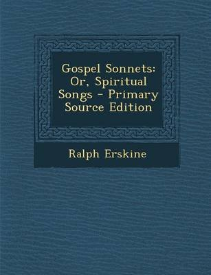 Gospel Sonnets - Or, Spiritual Songs - Primary Source Edition (Paperback): Ralph Erskine