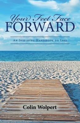Your Feet Face Forward - An Inspiring Handbook to Life (Paperback): Colin Wolpert