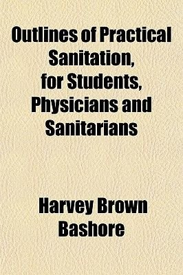 Outlines of Practical Sanitation, for Students, Physicians and Sanitarians (Paperback): Harvey Brown Bashore