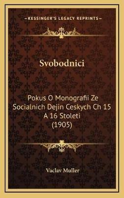 Svobodnici - Pokus O Monografii Ze Socialnich Dejin Ceskych Ch 15 a 16 Stoleti (1905) (German, Hardcover): Vaclav Muller