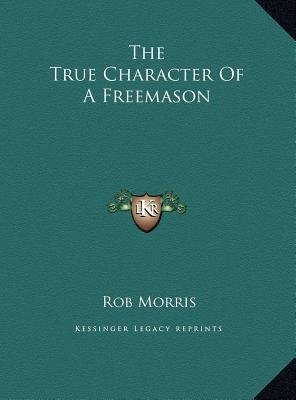 The True Character of a Freemason (Hardcover): Rob Morris