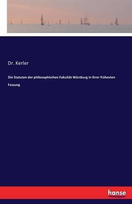 Die Statuten Der Philosophischen Fakultat Wurzburg in Ihrer Fruhesten Fassung (German, Paperback): Dr Kerler
