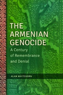 The Armenian Genocide - A Century of Remembrance and Denial (Hardcover): Alan Whitehorn