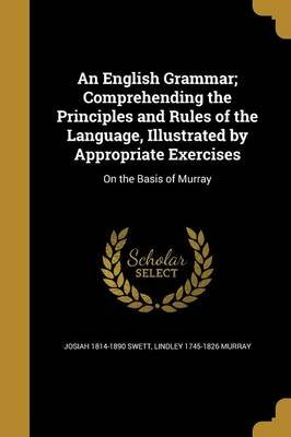 An English Grammar; Comprehending the Principles and Rules of the Language, Illustrated by Appropriate Exercises - On the Basis...