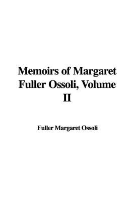 Memoirs of Margaret Fuller Ossoli, Volume II (Hardcover): Fuller Margaret Ossoli