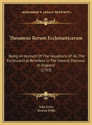 Thesaurus Rerum Ecclesiasticarum Thesaurus Rerum Ecclesiasticarum - Being an Account of the Valuations of All the...
