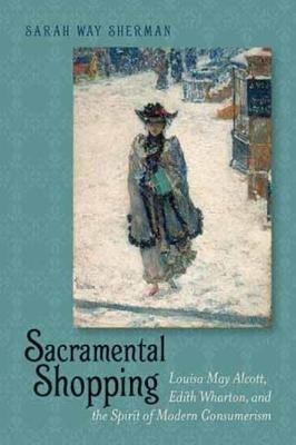 Sacramental Shopping - Louisa May Alcott, Edith Wharton, and the Spirit of Modern Consumerism (Paperback, New): Sarah Way...