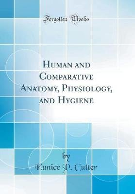 Human and Comparative Anatomy, Physiology, and Hygiene (Classic Reprint) (Hardcover): Eunice P. Cutter