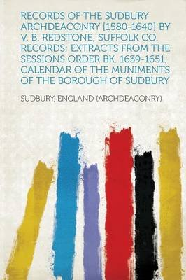 Records of the Sudbury Archdeaconry [1580-1640] by V. B. Redstone; Suffolk Co. Records; Extracts from the Sessions Order Bk....