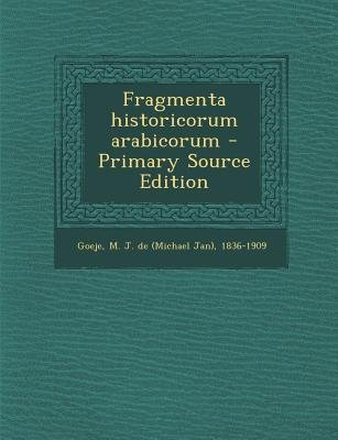 Fragmenta Historicorum Arabicorum - Primary Source Edition (Arabic, Paperback): M J De 1836-1909 Goeje