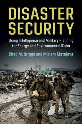 Disaster Security - Using Intelligence and Military Planning for Energy and Environmental Risks (Paperback): Chad M. Briggs,...