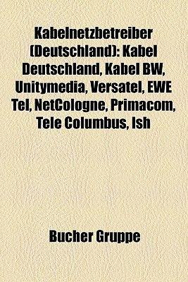 Kabelnetzbetreiber (Deutschland) - Kabel Deutschland, Kabel Bw, Unitymedia, Versatel, Ewe Tel, Netcologne, Primacom, Tele...