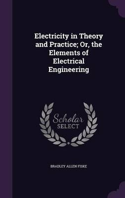 Electricity in Theory and Practice; Or, the Elements of Electrical Engineering (Hardcover): Bradley Allen Fiske