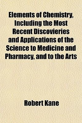 Elements of Chemistry, Including the Most Recent Discovieries and Applications of the Science to Medicine and Pharmacy, and to...