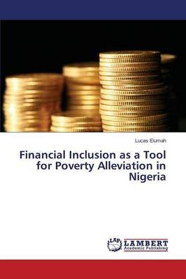 Financial Inclusion as a Tool for Poverty Alleviation in Nigeria (Paperback): Elumah Lucas