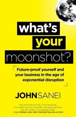 What's Your Moonshot? - Future-proof yourself and your business in the age of exponential disruption (Paperback): John...