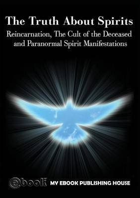 The Truth About Spirits - Reincarnation, The Cult of the Deceased and Paranormal Spirit Manifestations (Paperback): My Ebook...