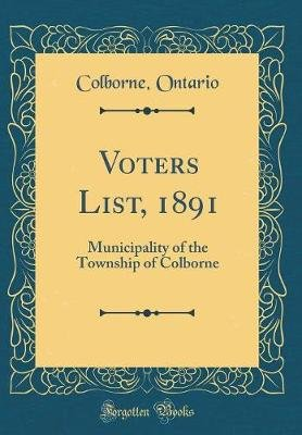 Voters List, 1891 - Municipality of the Township of Colborne (Classic Reprint) (Hardcover): Colborne Ontario