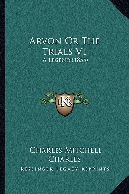 Arvon or the Trials V1 Arvon or the Trials V1 - A Legend (1855) a Legend (1855) (Paperback): Charles Mitchell Charles