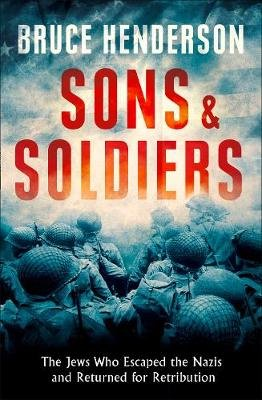 Sons and Soldiers - The Jews Who Escaped the Nazis and Returned for Retribution (Hardcover): Bruce Henderson