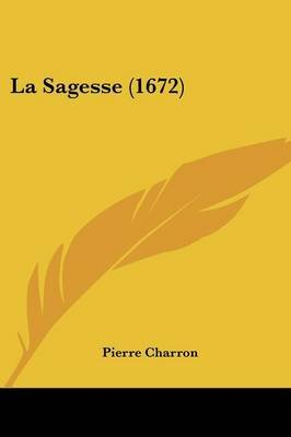 La Sagesse (1672) (English, French, Paperback): Pierre Charron