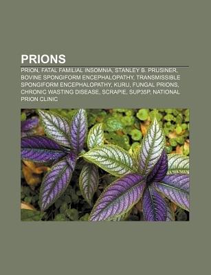 Prions - Prion, Fatal Familial Insomnia, Stanley B. Prusiner, Bovine Spongiform Encephalopathy, Transmissible Spongiform...