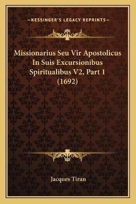 Missionarius Seu Vir Apostolicus in Suis Excursionibus Spiritualibus V2, Part 1 (1692) (Latin, Paperback): Jacques Tiran