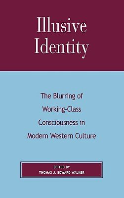 Illusive Identity - The Blurring of Working Class Consciousness in Modern Western Culture (Hardcover): Thomas J.Edward Walker