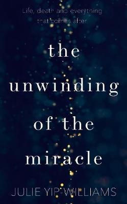 The Unwinding of the Miracle - A memoir of life, death and everything that comes after (Hardcover): Julie Yip-Williams